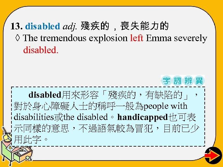 13. disabled adj. 殘疾的,喪失能力的 ◊ The tremendous explosion left Emma severely disabled用來形容「殘疾的,有缺陷的」, 對於身心障礙人士的稱呼一般為people with