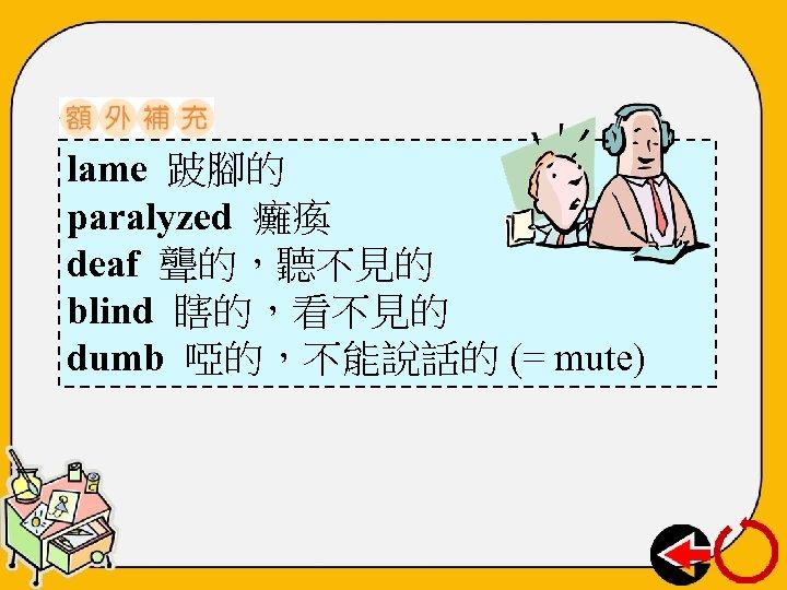 lame 跛腳的 paralyzed 癱瘓 deaf 聾的,聽不見的 blind 瞎的,看不見的 dumb 啞的,不能說話的 (= mute)