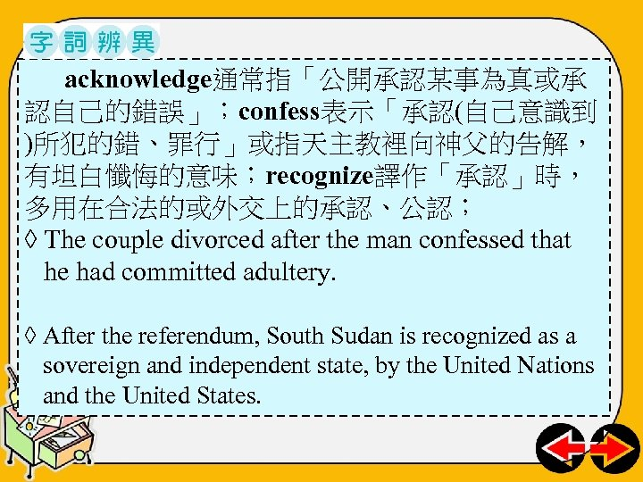 acknowledge通常指「公開承認某事為真或承 認自己的錯誤」;confess表示「承認(自己意識到 )所犯的錯、罪行」或指天主教裡向神父的告解, 有坦白懺悔的意味;recognize譯作「承認」時, 多用在合法的或外交上的承認、公認; ◊ The couple divorced after the man confessed that
