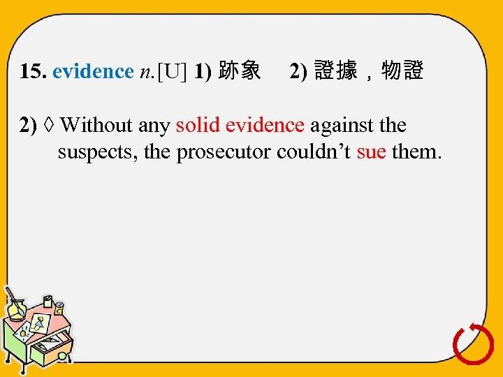 15. evidence n. [U] 1) 跡象 2) 證據,物證 2) ◊ Without any solid evidence