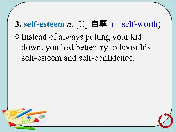 3. self-esteem n. [U] 自尊 (= self worth) ◊ Instead of always putting your