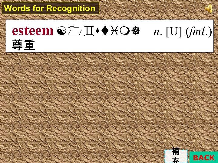 Words for Recognition esteem n. [U] (fml. ) 尊重 補 BACK