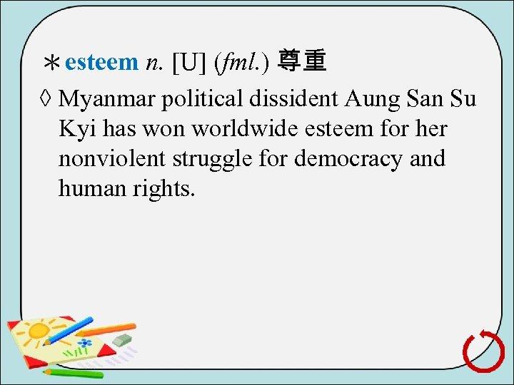 *esteem n. [U] (fml. ) 尊重 ◊ Myanmar political dissident Aung San Su Kyi