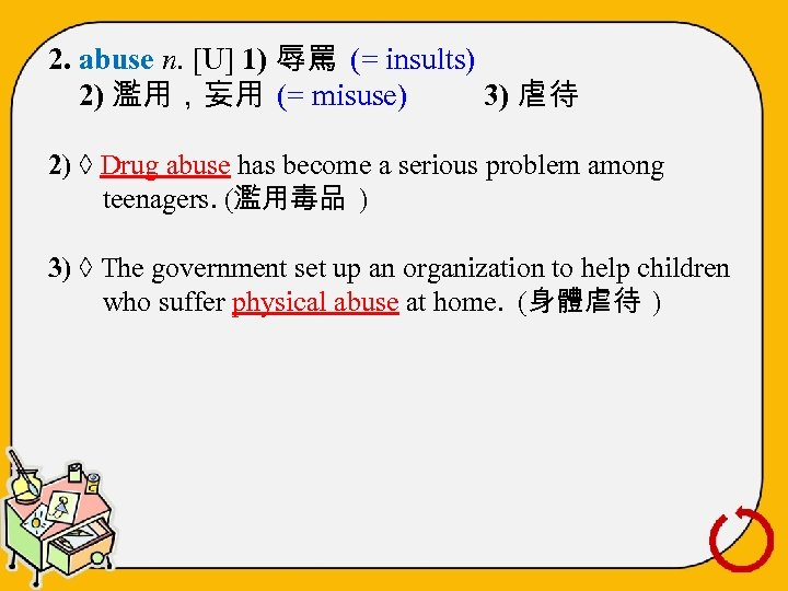 2. abuse n. [U] 1) 辱罵 (= insults) 2) 濫用,妄用 (= misuse) 3) 虐待