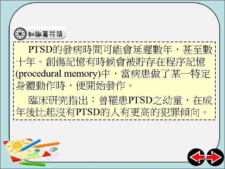 PTSD的發病時間可能會延遲數年,甚至數 十年。創傷記憶有時候會被貯存在程序記憶 (procedural memory)中,當病患做了某一特定 身體動作時,便開始發作。 臨床研究指出:曾罹患PTSD之幼童,在成 年後比起沒有PTSD的人有更高的犯罪傾向。