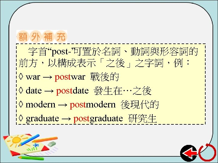 """字首""""post """" 可置於名詞、動詞與形容詞的 前方,以構成表示「之後」之字詞,例: ◊ war → postwar 戰後的 ◊ date → postdate 發生在…之後"""