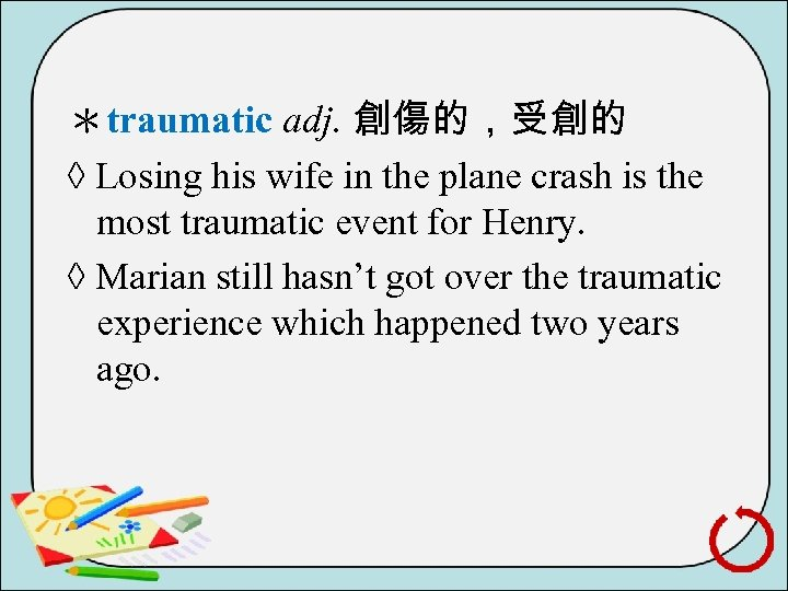 *traumatic adj. 創傷的,受創的 ◊ Losing his wife in the plane crash is the most