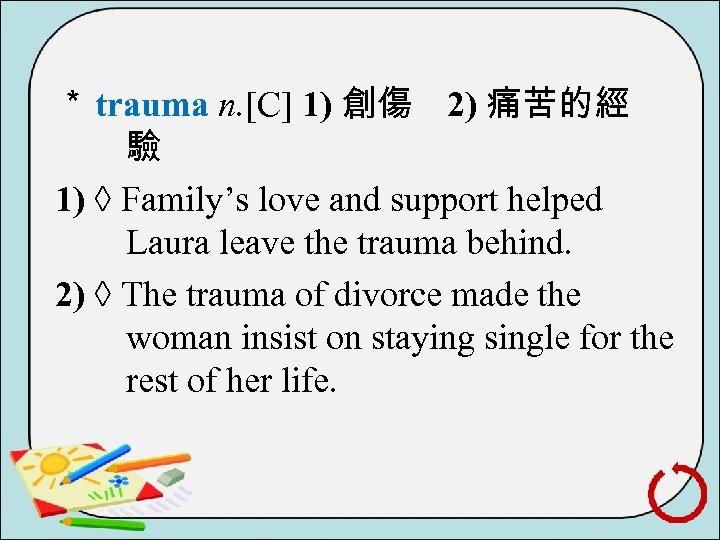 * trauma n. [C] 1) 創傷 2) 痛苦的經 驗 1) ◊ Family's love and