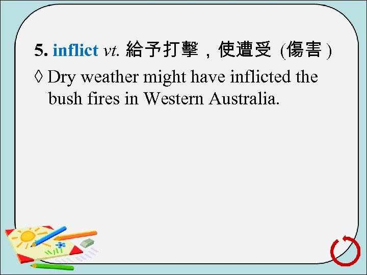 5. inflict vt. 給予打擊,使遭受 (傷害 ) ◊ Dry weather might have inflicted the bush