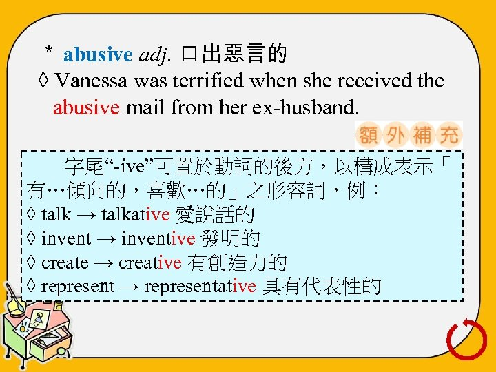 * abusive adj. 口出惡言的 ◊ Vanessa was terrified when she received the abusive mail