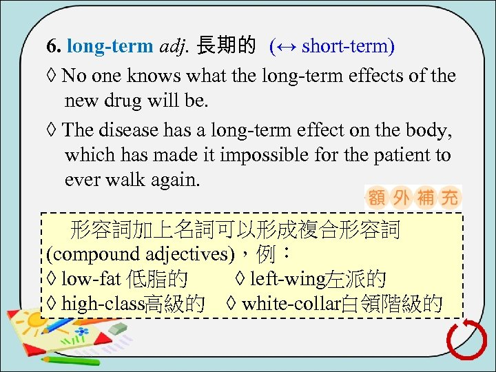 6. long-term adj. 長期的 (↔ short term) ◊ No one knows what the long