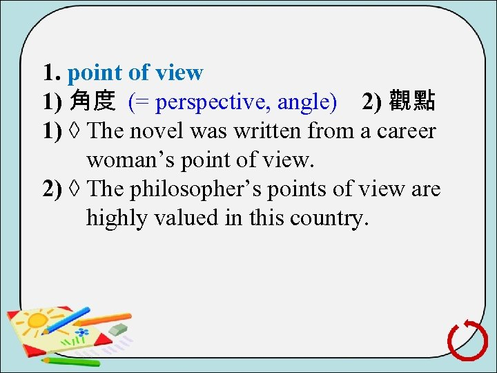 1. point of view 1) 角度 (= perspective, angle) 2) 觀點 1) ◊ The