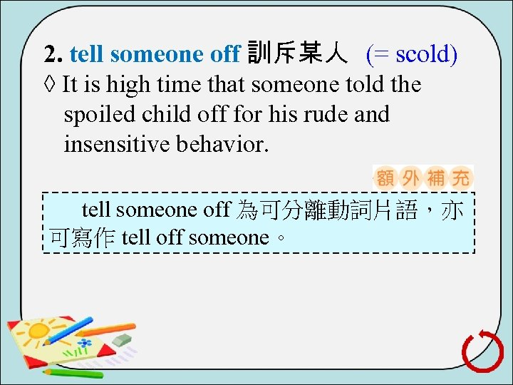 2. tell someone off 訓斥某人 (= scold) ◊ It is high time that someone