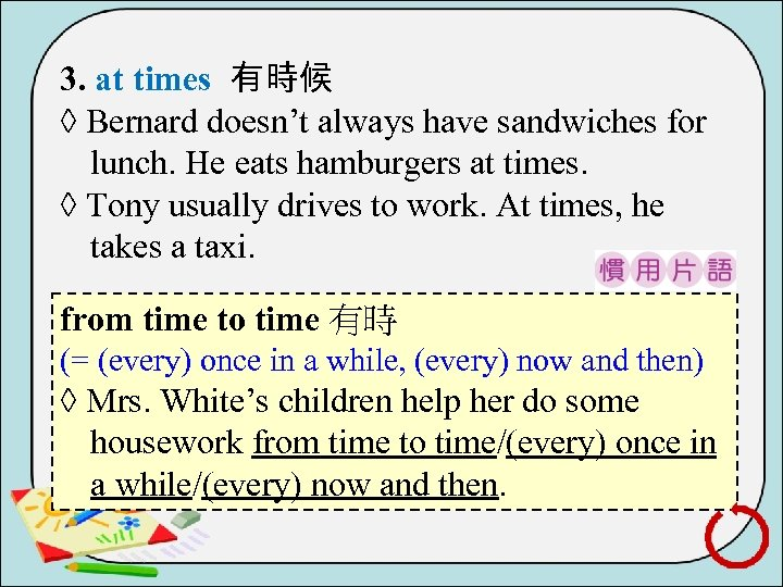 3. at times 有時候 ◊ Bernard doesn't always have sandwiches for lunch. He eats