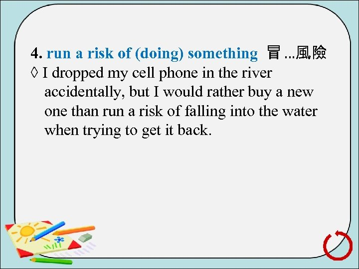 4. run a risk of (doing) something 冒 …風險 ◊ I dropped my cell