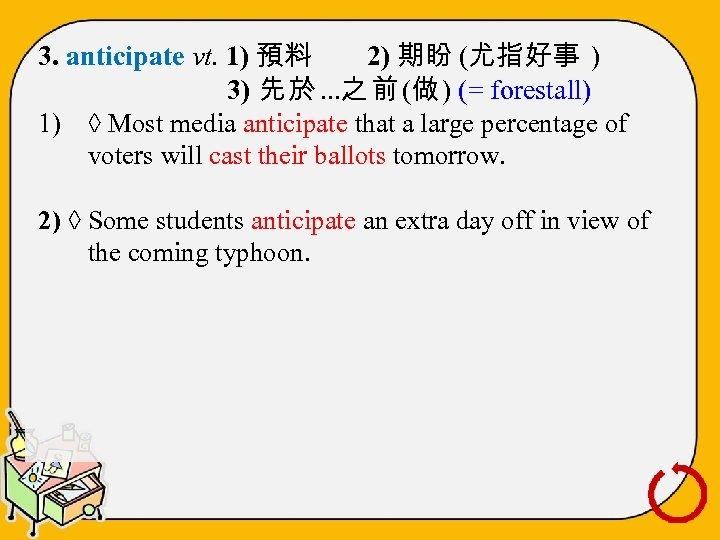 3. anticipate vt. 1) 預料 2) 期盼 (尤指好事 ) 3) 先 於 …之 前