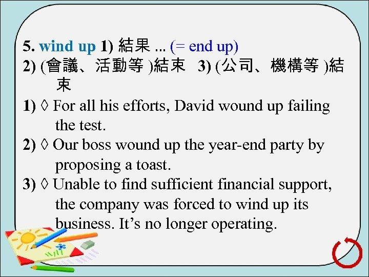 5. wind up 1) 結果 … (= end up) 2) (會議、活動等 )結束 3) (公司、機構等