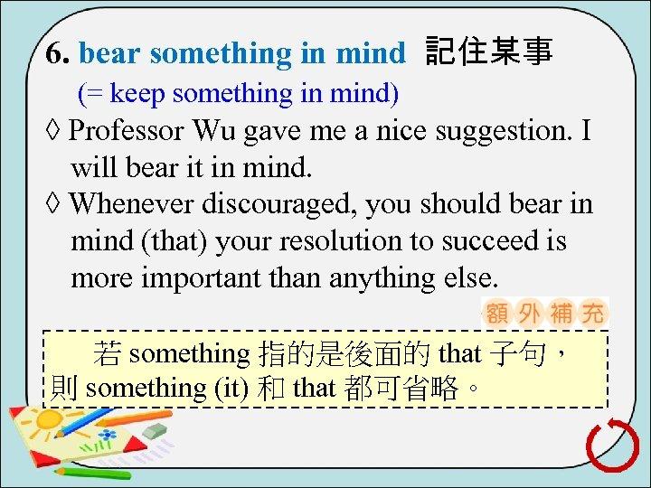 6. bear something in mind 記住某事 (= keep something in mind) ◊ Professor Wu