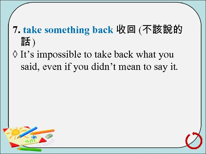 7. take something back 收回 (不該說的 話) ◊ It's impossible to take back what