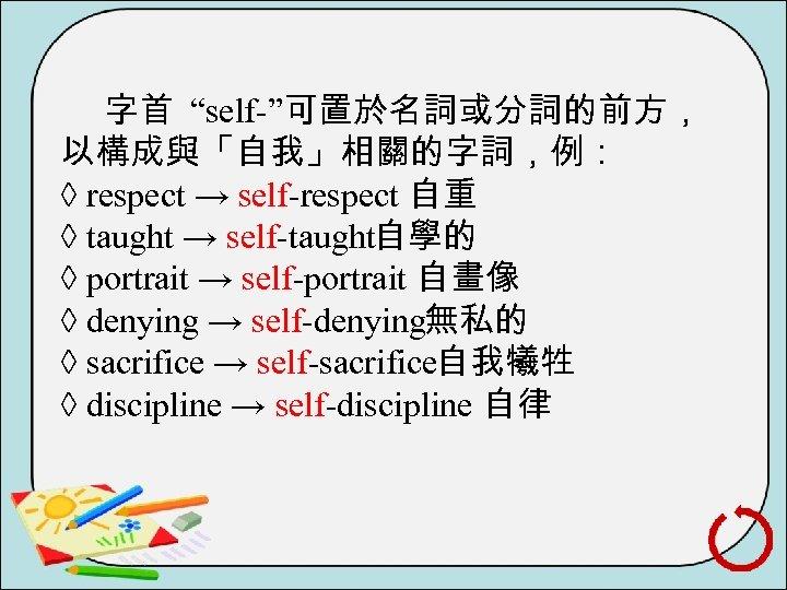 """字首 """"self """"可置於名詞或分詞的前方, 以構成與「自我」相關的字詞,例: ◊ respect → self respect 自重 ◊ taught → self"""