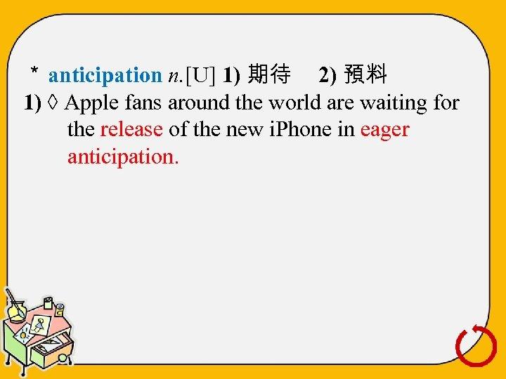 * anticipation n. [U] 1) 期待 2) 預料 1) ◊ Apple fans around the