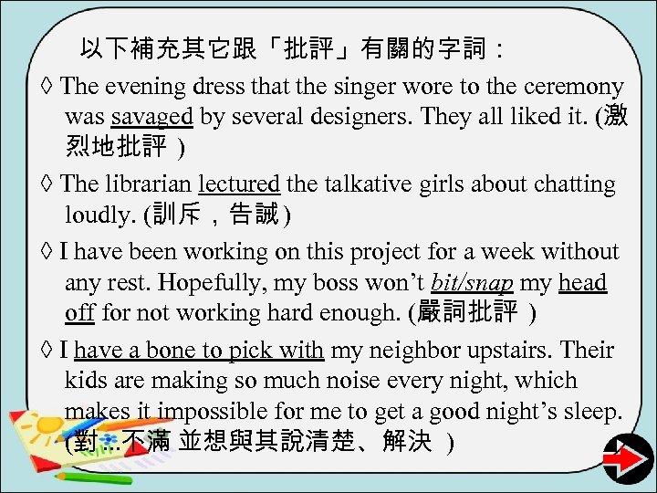 以下補充其它跟「批評」有關的字詞: ◊ The evening dress that the singer wore to the ceremony was savaged