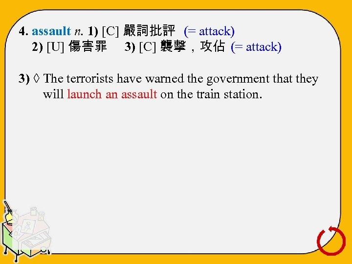 4. assault n. 1) [C] 嚴詞批評 (= attack) 2) [U] 傷害罪 3) [C] 襲擊,攻佔