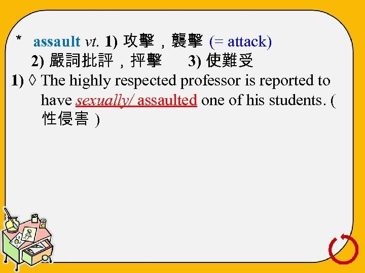 * assault vt. 1) 攻擊,襲擊 (= attack) 2) 嚴詞批評,抨擊 3) 使難受 1) ◊ The