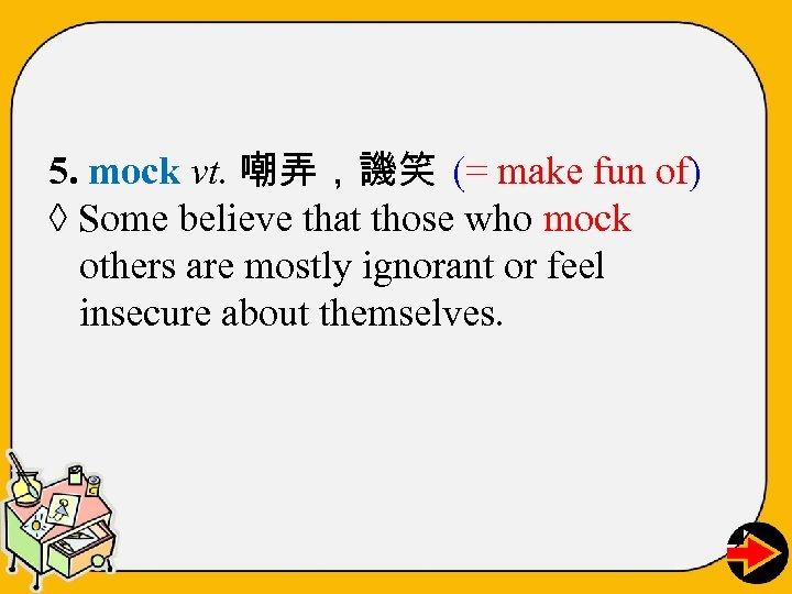 5. mock vt. 嘲弄,譏笑 (= make fun of) ◊ Some believe that those who