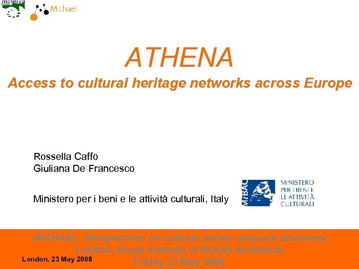ATHENA Access to cultural heritage networks across Europe Rossella Caffo Giuliana De Francesco Ministero