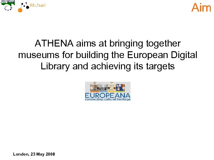 Aim ATHENA aims at bringing together museums for building the European Digital Library and