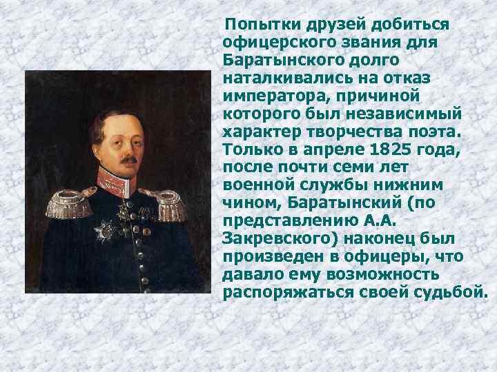 Попытки друзей добиться офицерского звания для Баратынского долго наталкивались на отказ императора, причиной