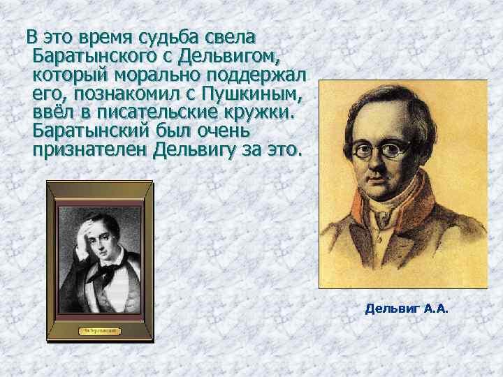 В это время судьба свела Баратынского с Дельвигом, который морально поддержал его, познакомил
