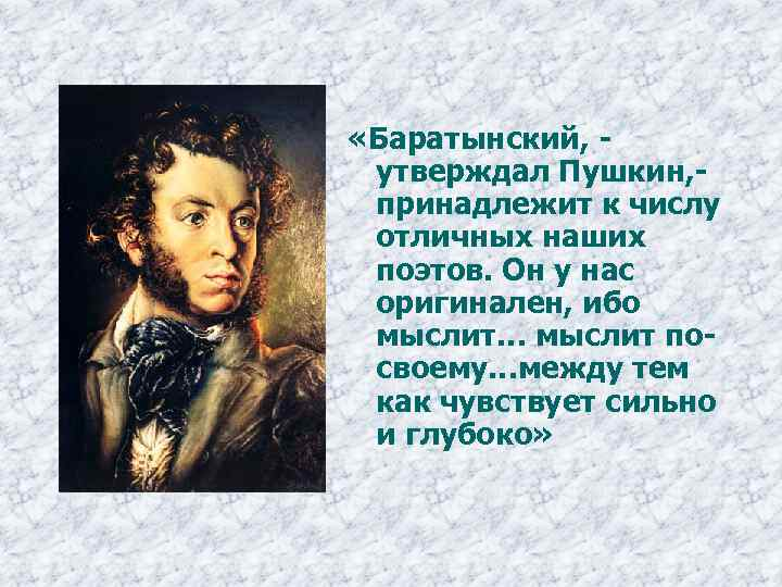 «Баратынский, утверждал Пушкин, принадлежит к числу отличных наших поэтов. Он у нас оригинален,