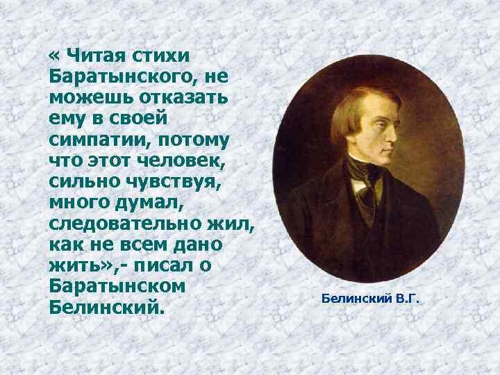« Читая стихи Баратынского, не можешь отказать ему в своей симпатии, потому что