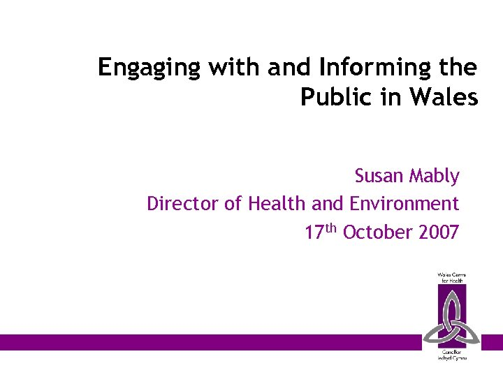 Engaging with and Informing the Public in Wales Susan Mably Director of Health and