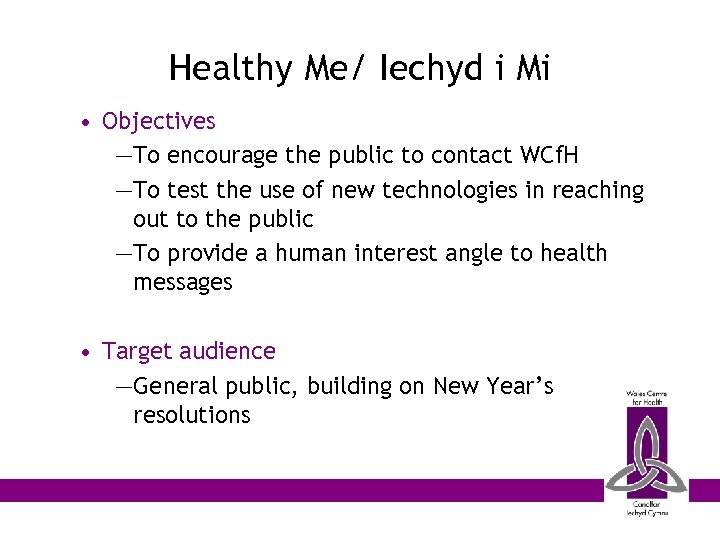 Healthy Me/ Iechyd i Mi • Objectives —To encourage the public to contact WCf.