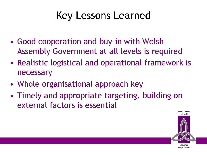 Key Lessons Learned • Good cooperation and buy-in with Welsh Assembly Government at all