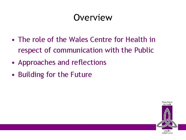 Overview • The role of the Wales Centre for Health in respect of communication