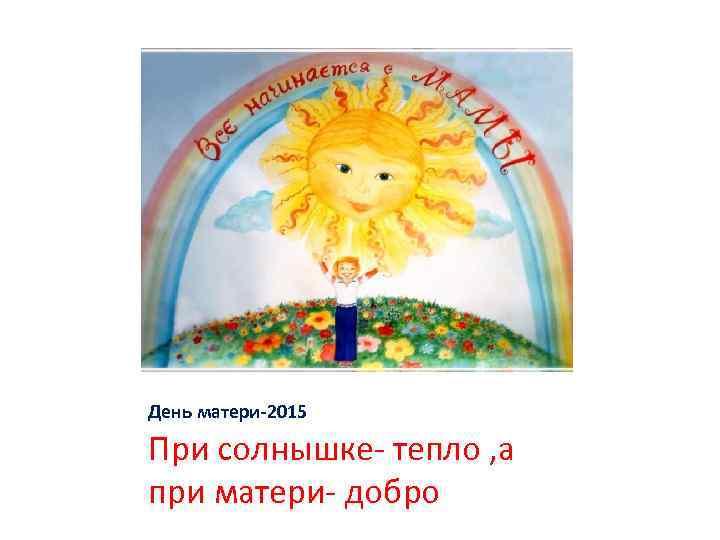 День матери-2015 При солнышке- тепло , а при матери- добро