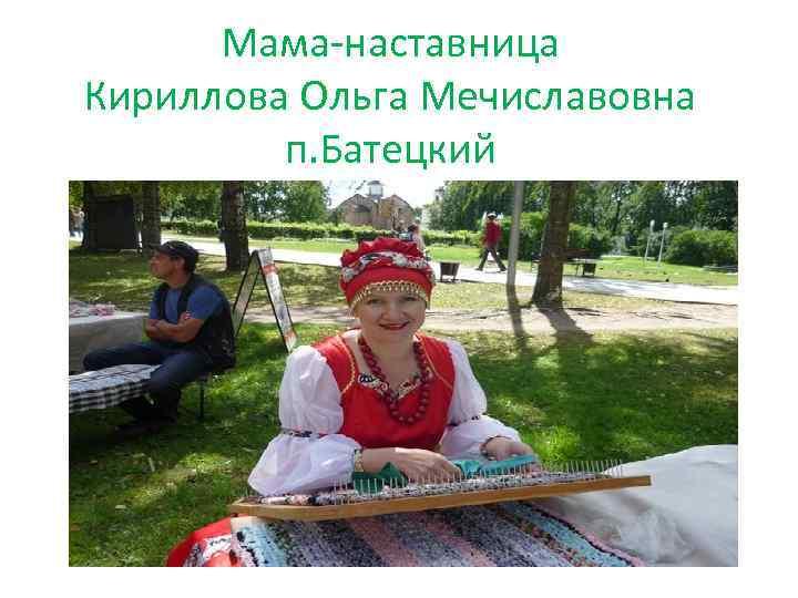 Мама-наставница Кириллова Ольга Мечиславовна п. Батецкий