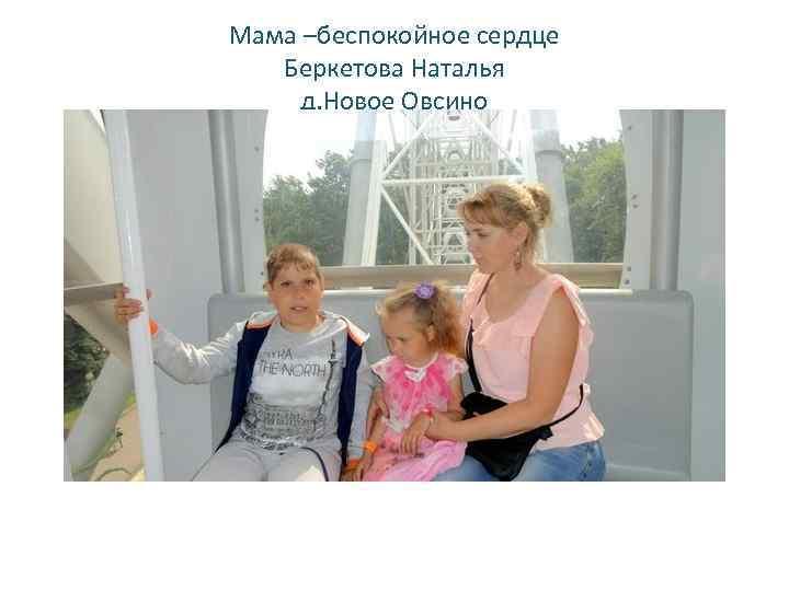 Мама –беспокойное сердце Беркетова Наталья д. Новое Овсино