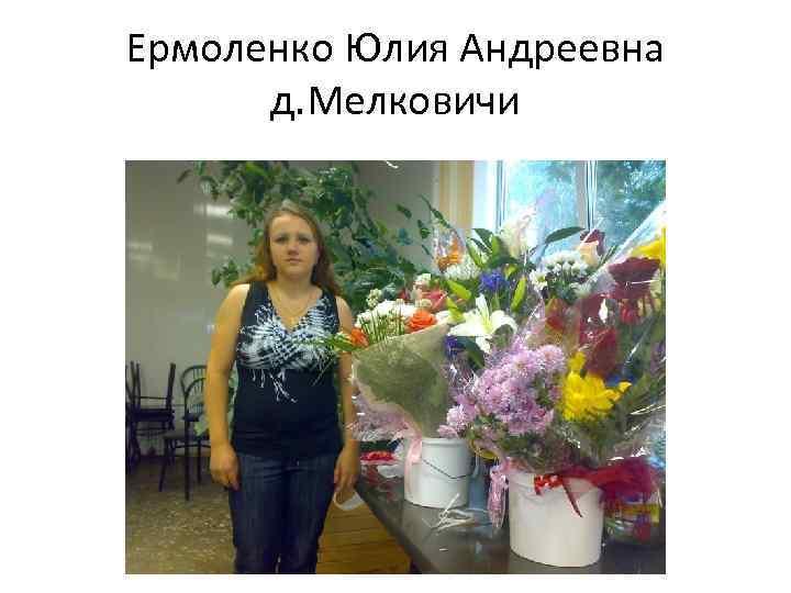 Ермоленко Юлия Андреевна д. Мелковичи