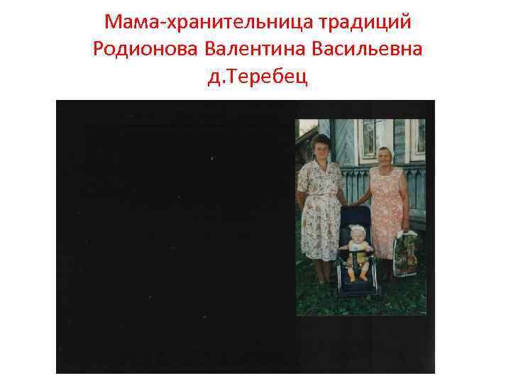Мама-хранительница традиций Родионова Валентина Васильевна д. Теребец