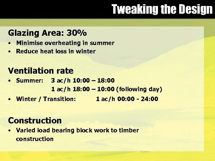 Tweaking the Design Glazing Area: 30% • Minimise overheating in summer • Reduce heat
