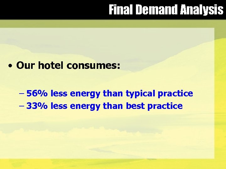 Final Demand Analysis • Our hotel consumes: – 56% less energy than typical practice