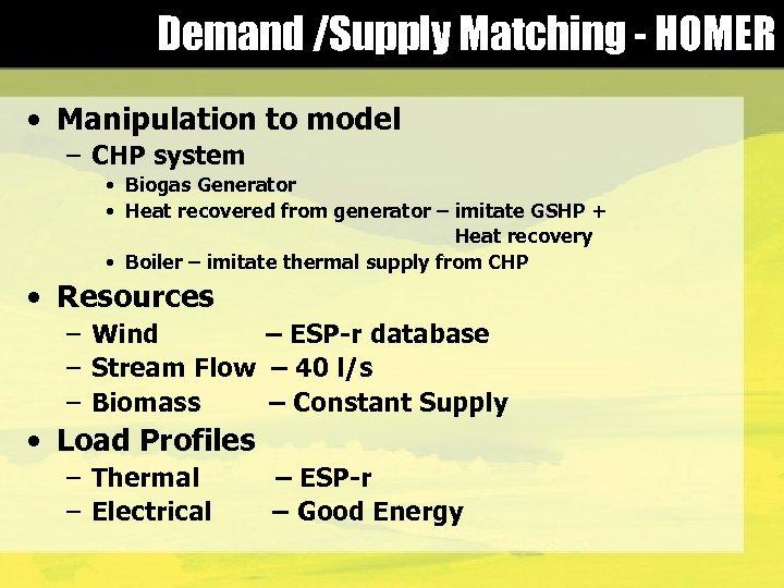 Demand /Supply Matching - HOMER • Manipulation to model – CHP system • Biogas