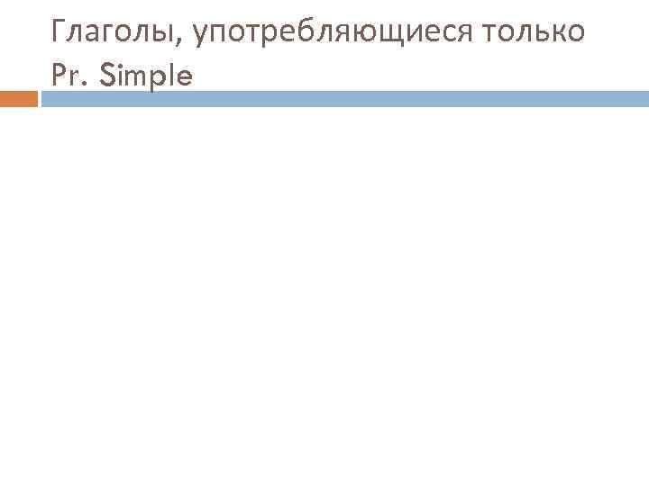 Глаголы, употребляющиеся только Pr. Simple