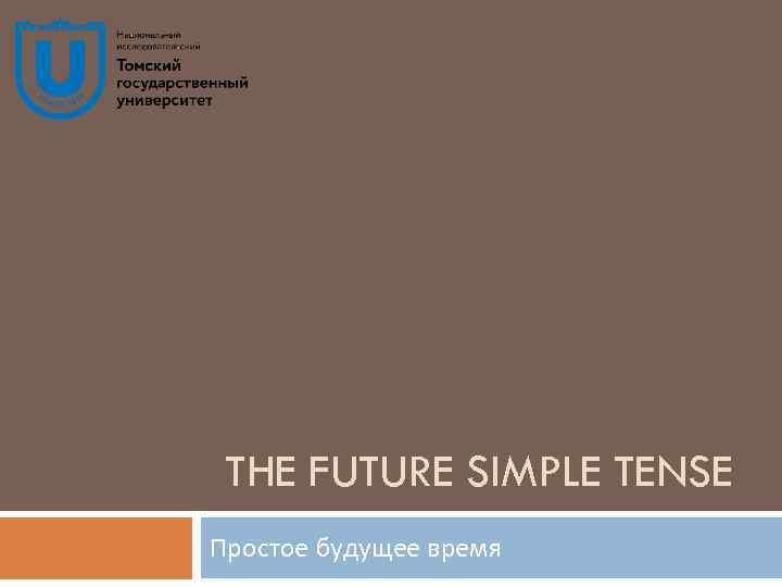 THE FUTURE SIMPLE TENSE Простое будущее время