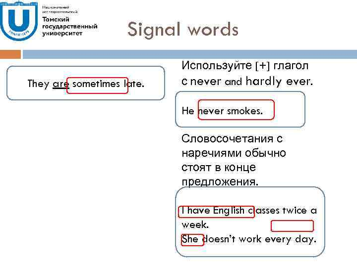 Signal words They are sometimes late. Используйте [+] глагол с never and hardly ever.